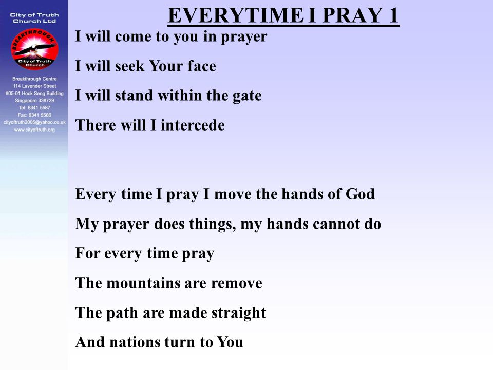 EVERYTIME I PRAY 1 I will come to you in prayer I will seek Your face