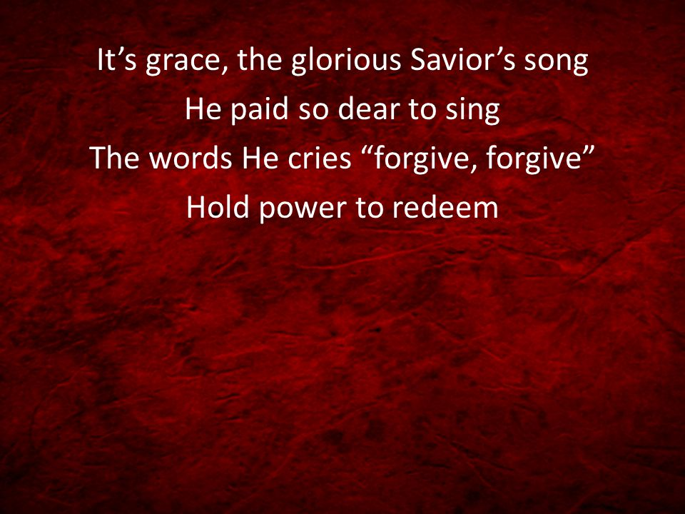 It's grace, the glorious Savior's song He paid so dear to sing