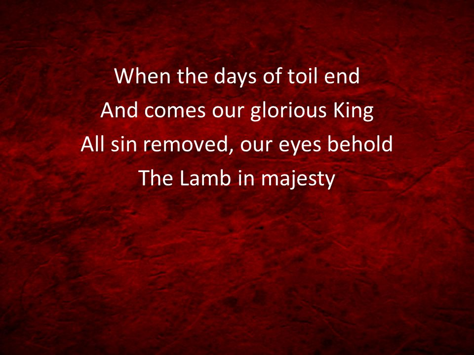 When the days of toil end And comes our glorious King