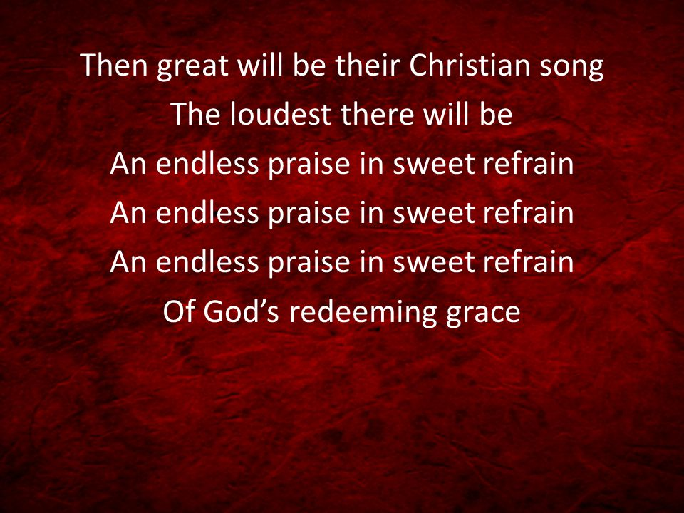 Then great will be their Christian song The loudest there will be
