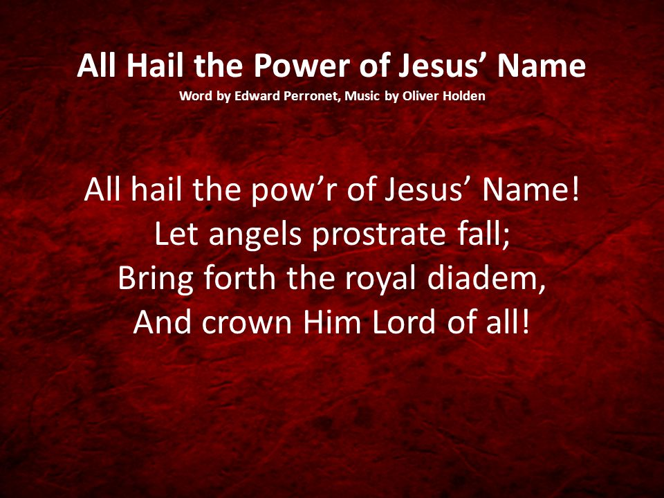 All Hail the Power of Jesus' Name Word by Edward Perronet, Music by Oliver Holden