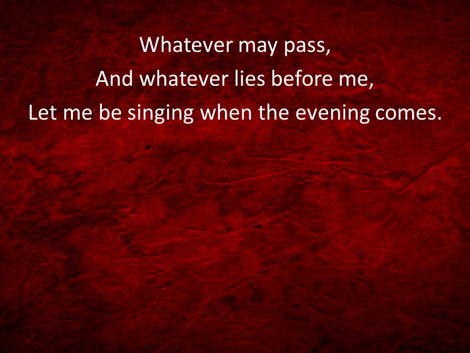 And whatever lies before me, Let me be singing when the evening comes.