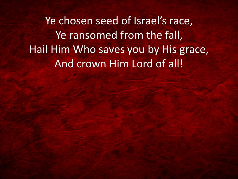 Ye chosen seed of Israel's race, Ye ransomed from the fall, Hail Him Who saves you by His grace, And crown Him Lord of all!