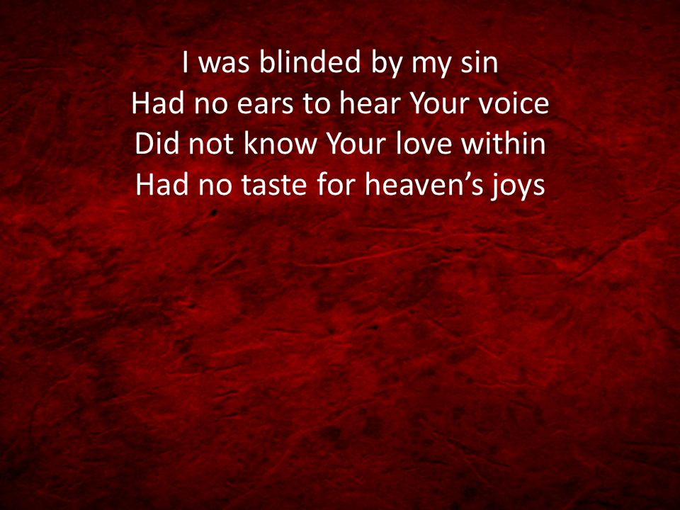 I was blinded by my sin Had no ears to hear Your voice Did not know Your love within Had no taste for heaven's joys