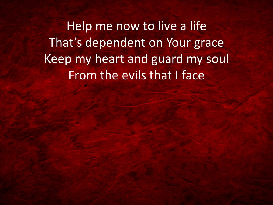 Help me now to live a life That's dependent on Your grace Keep my heart and guard my soul From the evils that I face