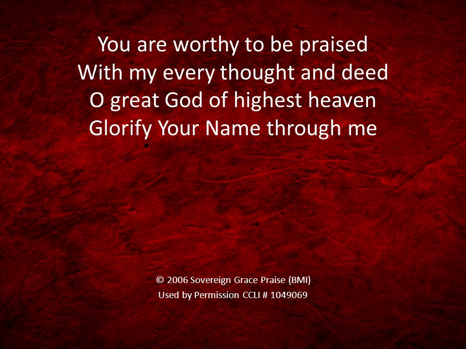 You are worthy to be praised With my every thought and deed O great God of highest heaven Glorify Your Name through me