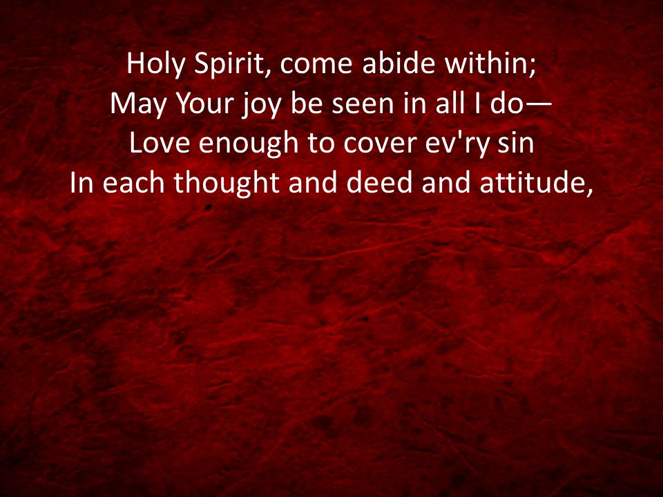 Holy Spirit, come abide within; May Your joy be seen in all I do— Love enough to cover ev ry sin In each thought and deed and attitude,