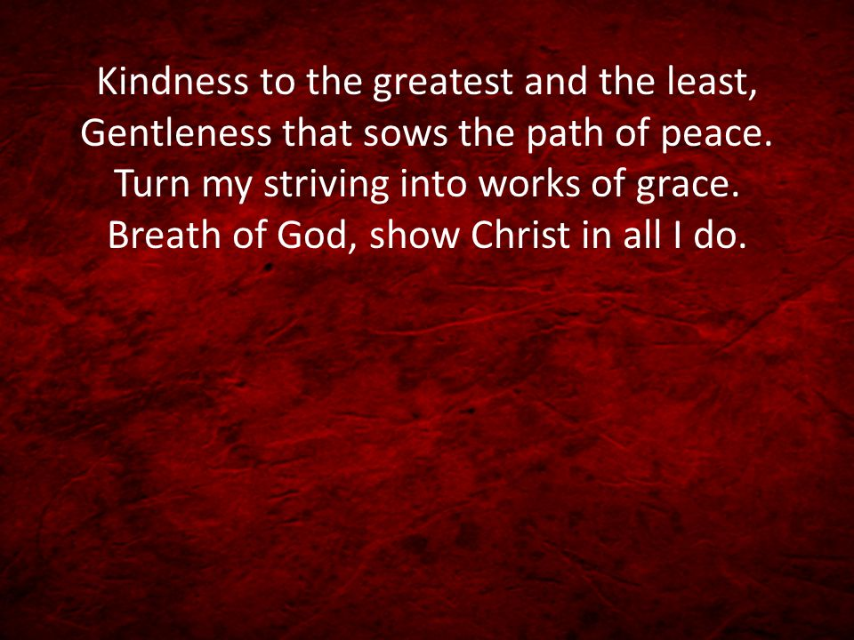 Kindness to the greatest and the least, Gentleness that sows the path of peace.