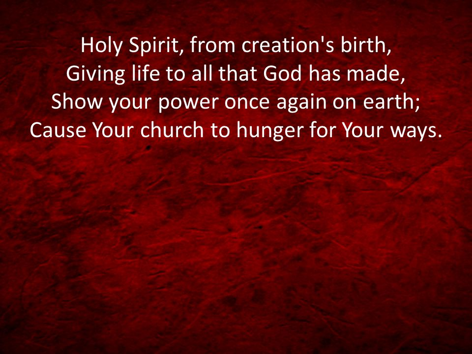 Holy Spirit, from creation s birth, Giving life to all that God has made, Show your power once again on earth; Cause Your church to hunger for Your ways.