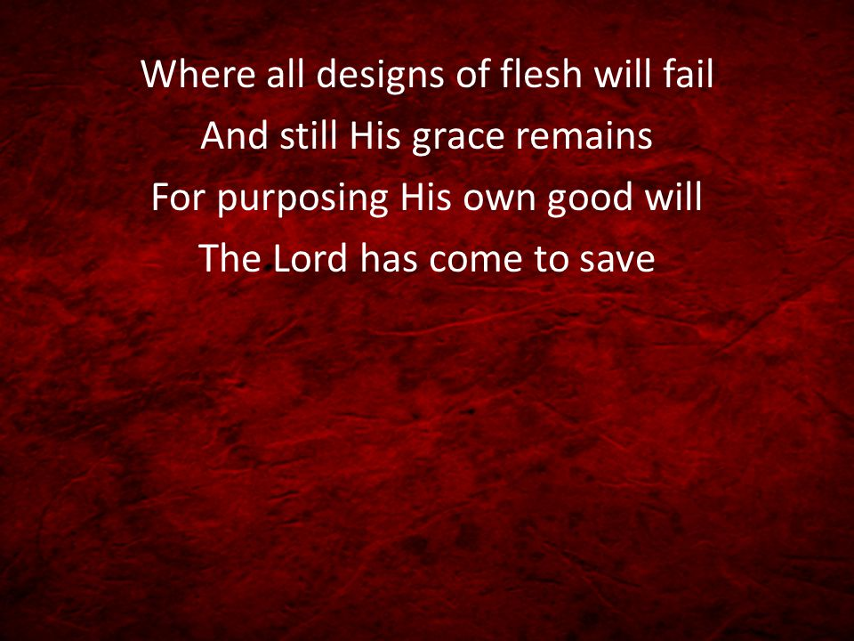 Where all designs of flesh will fail And still His grace remains