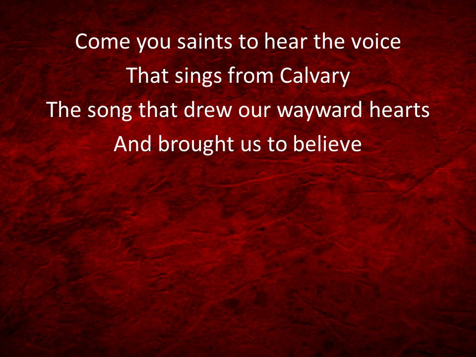 Come you saints to hear the voice That sings from Calvary