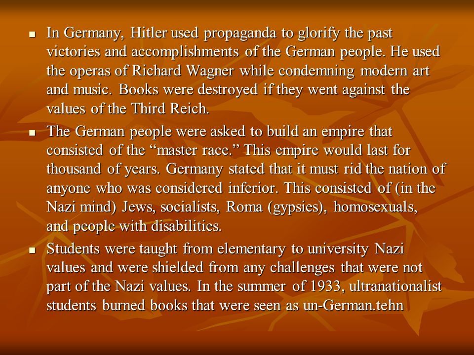 In Germany, Hitler used propaganda to glorify the past victories and accomplishments of the German people. He used the operas of Richard Wagner while condemning modern art and music. Books were destroyed if they went against the values of the Third Reich.