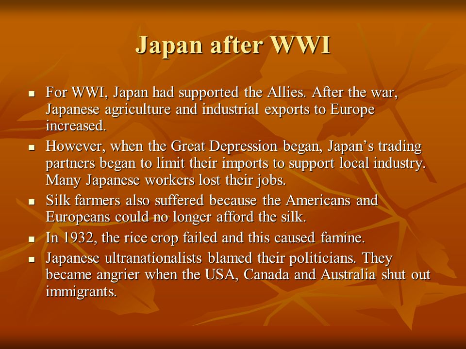 Japan after WWI For WWI, Japan had supported the Allies. After the war, Japanese agriculture and industrial exports to Europe increased.
