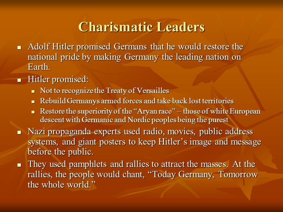 Charismatic Leaders Adolf Hitler promised Germans that he would restore the national pride by making Germany the leading nation on Earth.