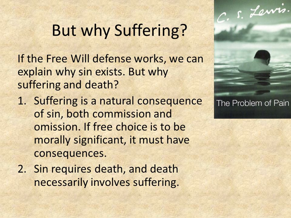 But why Suffering If the Free Will defense works, we can explain why sin exists. But why suffering and death