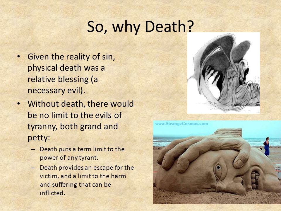 So, why Death Given the reality of sin, physical death was a relative blessing (a necessary evil).
