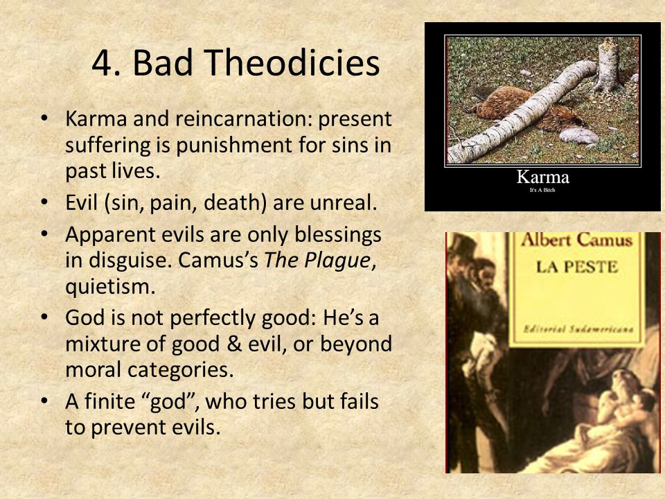 4. Bad Theodicies Karma and reincarnation: present suffering is punishment for sins in past lives. Evil (sin, pain, death) are unreal.