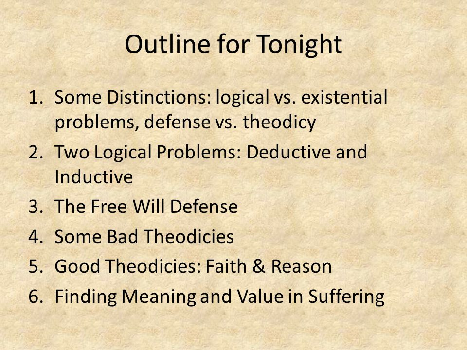 Outline for Tonight Some Distinctions: logical vs. existential problems, defense vs. theodicy. Two Logical Problems: Deductive and Inductive.