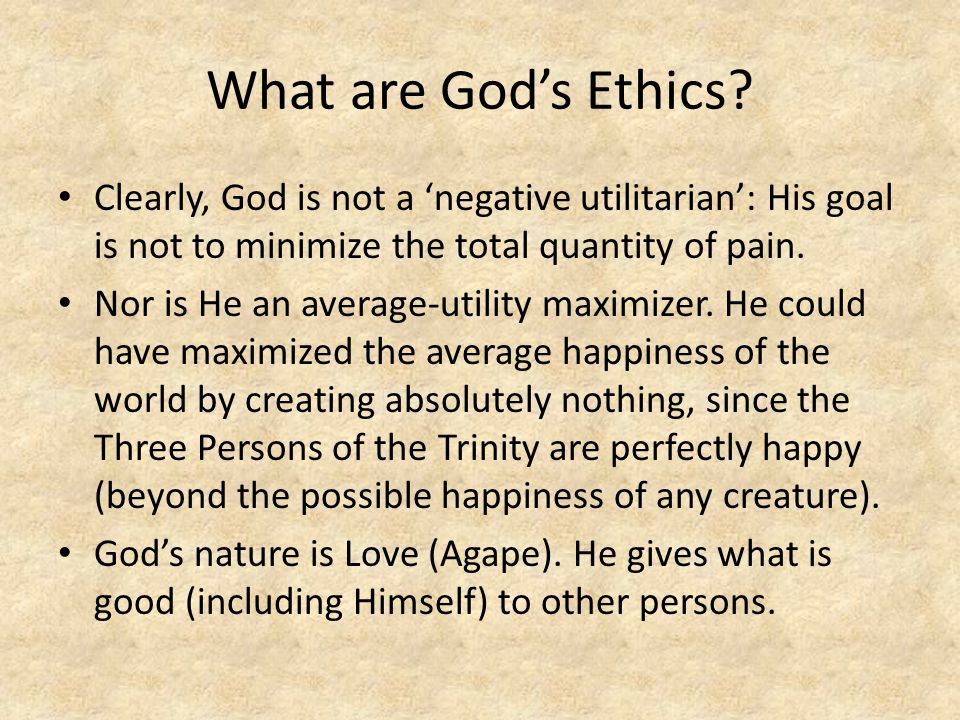 What are God's Ethics Clearly, God is not a 'negative utilitarian': His goal is not to minimize the total quantity of pain.