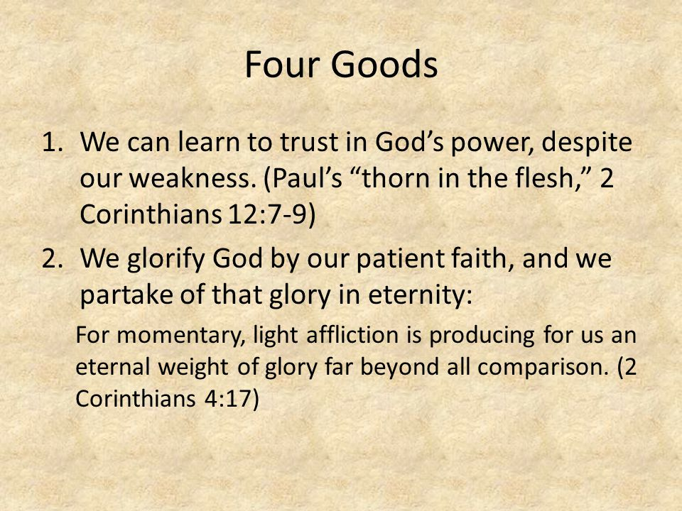 Four Goods We can learn to trust in God's power, despite our weakness. (Paul's thorn in the flesh, 2 Corinthians 12:7-9)