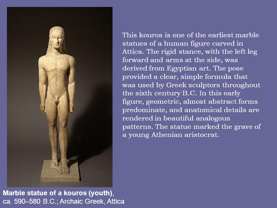 This kouros is one of the earliest marble statues of a human figure carved in Attica. The rigid stance, with the left leg forward and arms at the side, was derived from Egyptian art. The pose provided a clear, simple formula that was used by Greek sculptors throughout the sixth century B.C. In this early figure, geometric, almost abstract forms predominate, and anatomical details are rendered in beautiful analogous patterns. The statue marked the grave of a young Athenian aristocrat.
