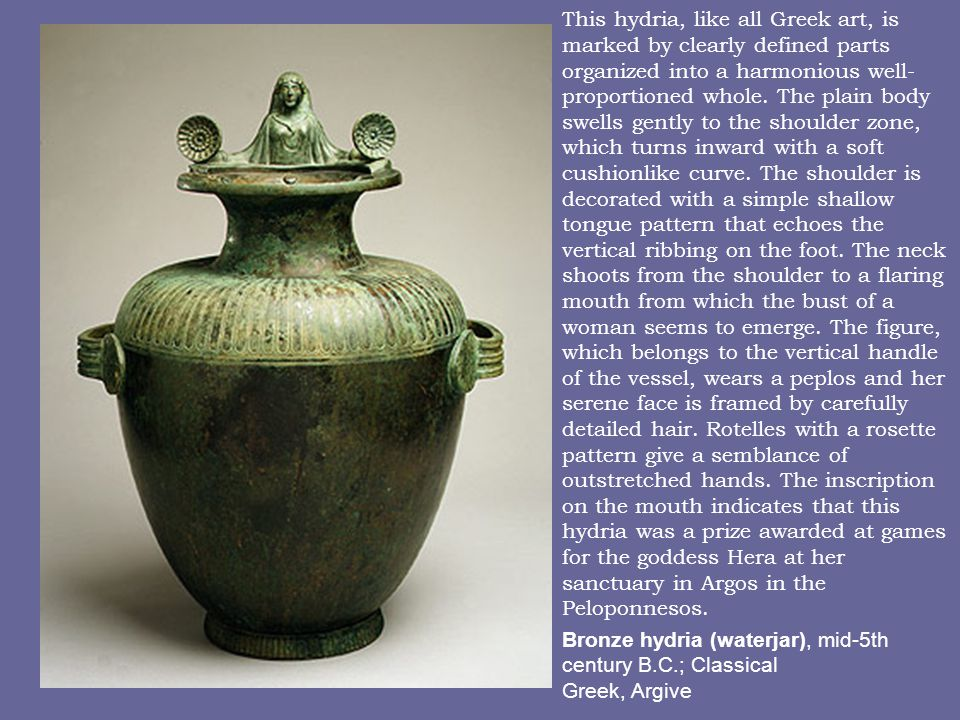 This hydria, like all Greek art, is marked by clearly defined parts organized into a harmonious well-proportioned whole. The plain body swells gently to the shoulder zone, which turns inward with a soft cushionlike curve. The shoulder is decorated with a simple shallow tongue pattern that echoes the vertical ribbing on the foot. The neck shoots from the shoulder to a flaring mouth from which the bust of a woman seems to emerge. The figure, which belongs to the vertical handle of the vessel, wears a peplos and her serene face is framed by carefully detailed hair. Rotelles with a rosette pattern give a semblance of outstretched hands. The inscription on the mouth indicates that this hydria was a prize awarded at games for the goddess Hera at her sanctuary in Argos in the Peloponnesos.