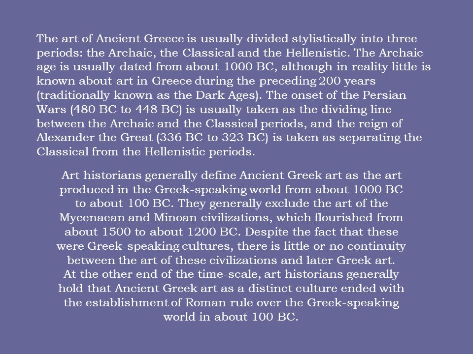 The art of Ancient Greece is usually divided stylistically into three periods: the Archaic, the Classical and the Hellenistic. The Archaic age is usually dated from about 1000 BC, although in reality little is known about art in Greece during the preceding 200 years (traditionally known as the Dark Ages). The onset of the Persian Wars (480 BC to 448 BC) is usually taken as the dividing line between the Archaic and the Classical periods, and the reign of Alexander the Great (336 BC to 323 BC) is taken as separating the Classical from the Hellenistic periods.