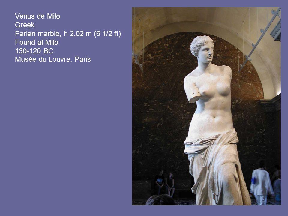 Venus de Milo Greek Parian marble, h 2.02 m (6 1/2 ft) Found at Milo 130-120 BC Musée du Louvre, Paris.
