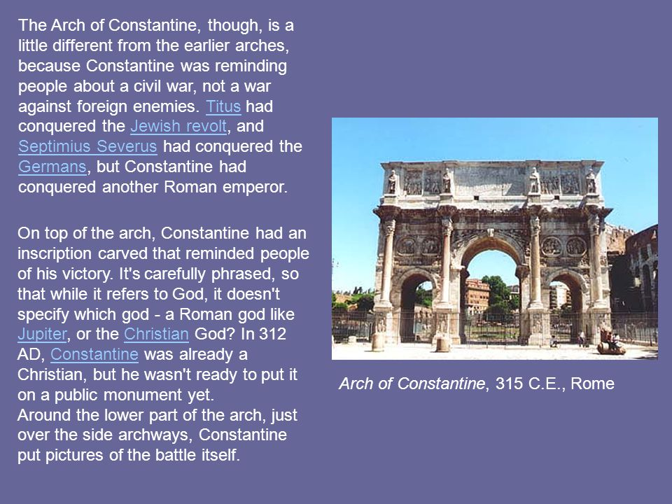 The Arch of Constantine, though, is a little different from the earlier arches, because Constantine was reminding people about a civil war, not a war against foreign enemies. Titus had conquered the Jewish revolt, and Septimius Severus had conquered the Germans, but Constantine had conquered another Roman emperor.