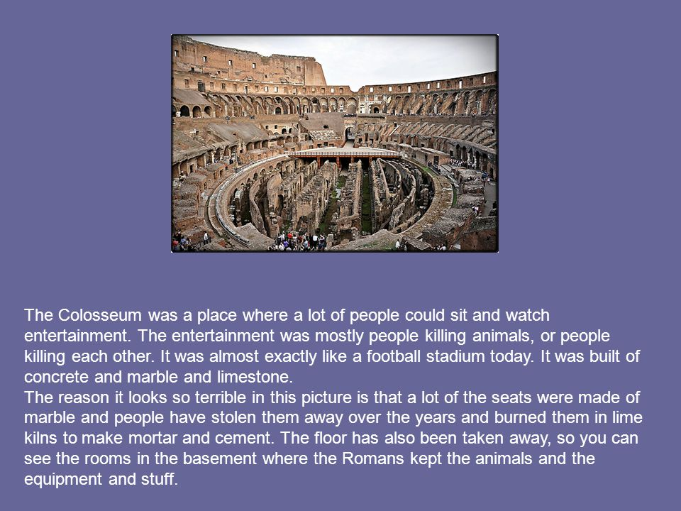 The Colosseum was a place where a lot of people could sit and watch entertainment. The entertainment was mostly people killing animals, or people killing each other. It was almost exactly like a football stadium today. It was built of concrete and marble and limestone.