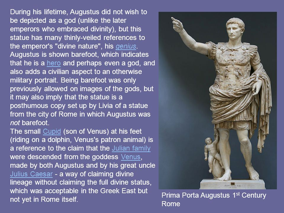 During his lifetime, Augustus did not wish to be depicted as a god (unlike the later emperors who embraced divinity), but this statue has many thinly-veiled references to the emperor s divine nature , his genius. Augustus is shown barefoot, which indicates that he is a hero and perhaps even a god, and also adds a civilian aspect to an otherwise military portrait. Being barefoot was only previously allowed on images of the gods, but it may also imply that the statue is a posthumous copy set up by Livia of a statue from the city of Rome in which Augustus was not barefoot.