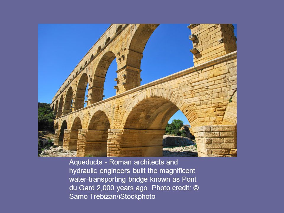 Aqueducts - Roman architects and hydraulic engineers built the magnificent water-transporting bridge known as Pont du Gard 2,000 years ago.