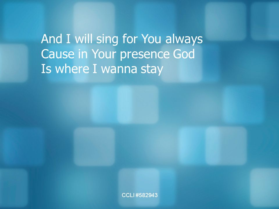 And I will sing for You always Cause in Your presence God