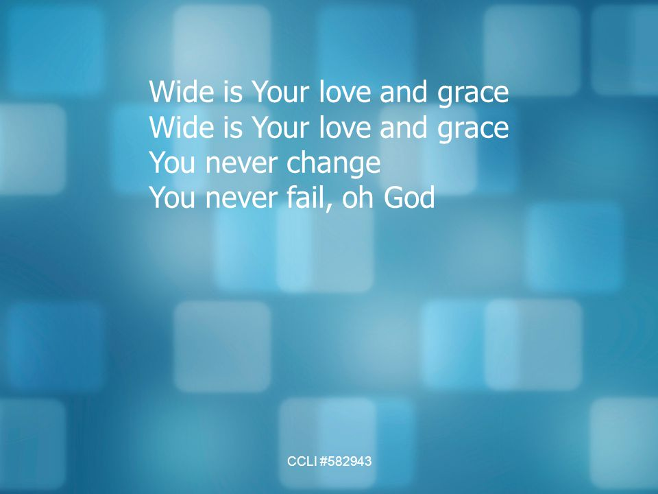 Wide is Your love and grace You never change You never fail, oh God