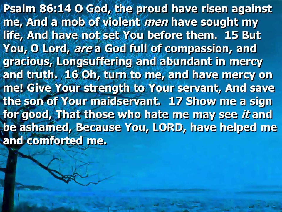 Psalm 86:14 O God, the proud have risen against me, And a mob of violent men have sought my life, And have not set You before them.