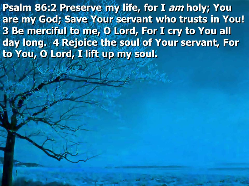Psalm 86:2 Preserve my life, for I am holy; You are my God; Save Your servant who trusts in You.
