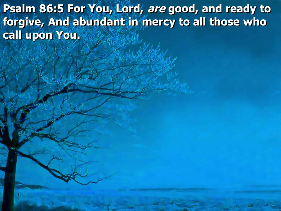 Psalm 86:5 For You, Lord, are good, and ready to forgive, And abundant in mercy to all those who call upon You.