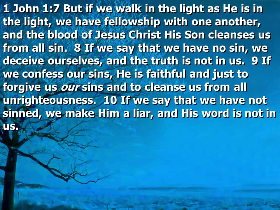 1 John 1:7 But if we walk in the light as He is in the light, we have fellowship with one another, and the blood of Jesus Christ His Son cleanses us from all sin.