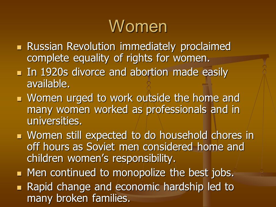 Women Russian Revolution immediately proclaimed complete equality of rights for women. In 1920s divorce and abortion made easily available.