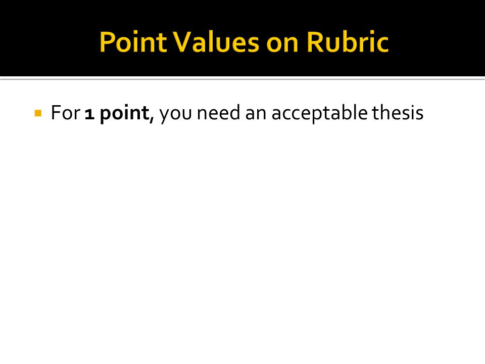 Point Values on Rubric For 1 point, you need an acceptable thesis