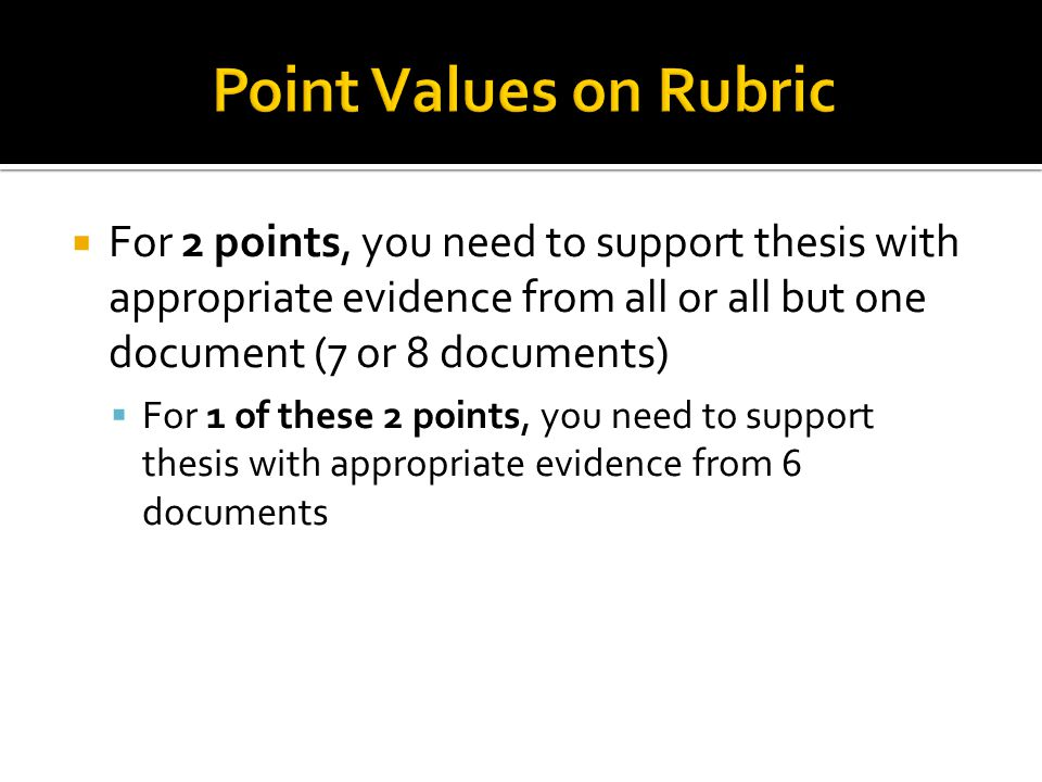 Point Values on Rubric For 2 points, you need to support thesis with appropriate evidence from all or all but one document (7 or 8 documents)