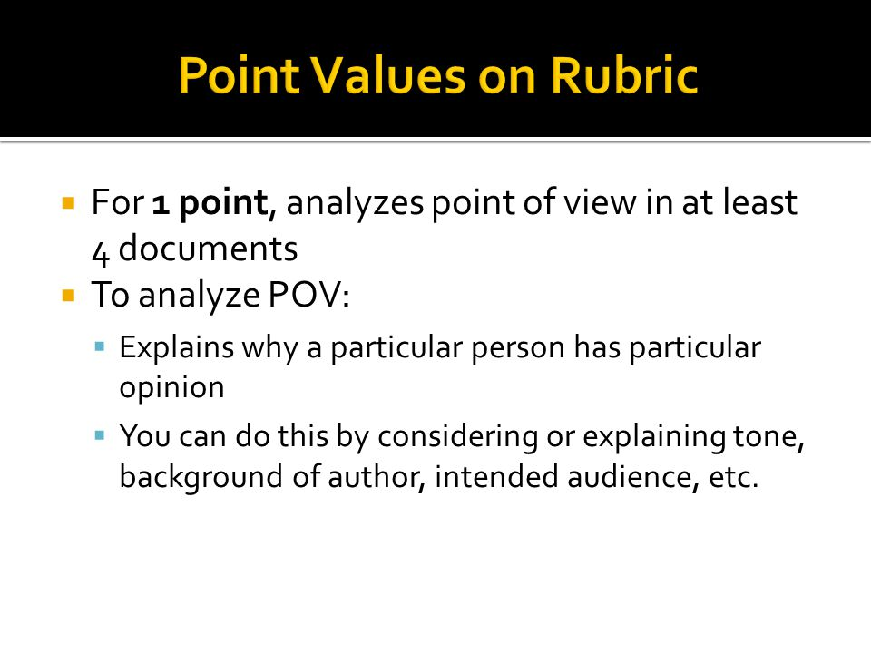 Point Values on Rubric For 1 point, analyzes point of view in at least 4 documents. To analyze POV:
