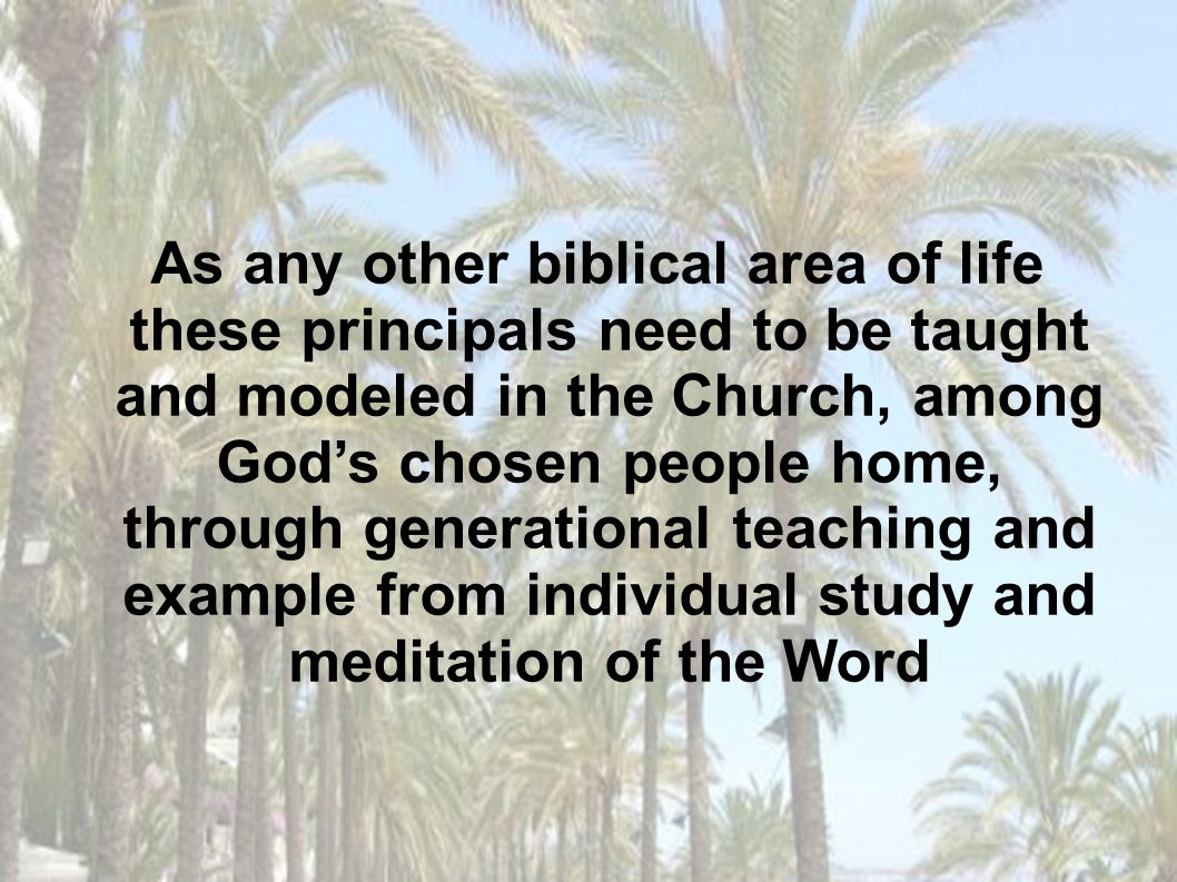 As any other biblical area of life these principals need to be taught and modeled in the Church, among God's chosen people home, through generational teaching and example from individual study and meditation of the Word