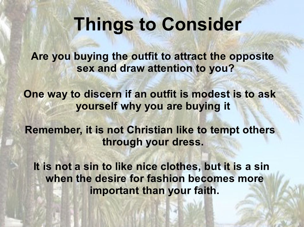 Remember, it is not Christian like to tempt others through your dress.