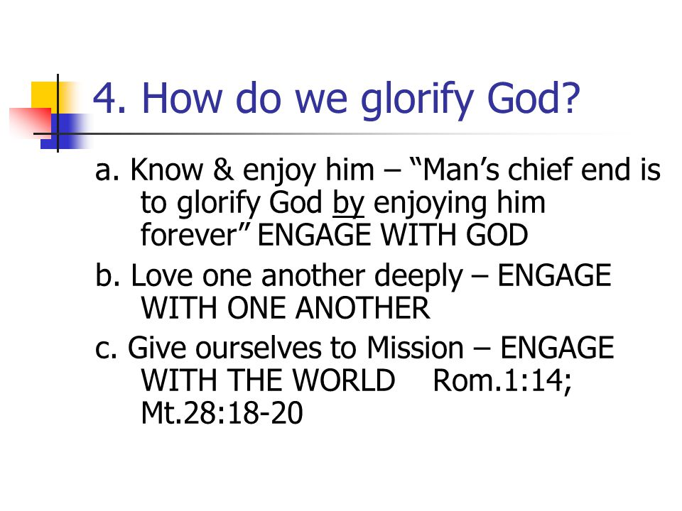 4. How do we glorify God a. Know & enjoy him – Man's chief end is to glorify God by enjoying him forever ENGAGE WITH GOD.