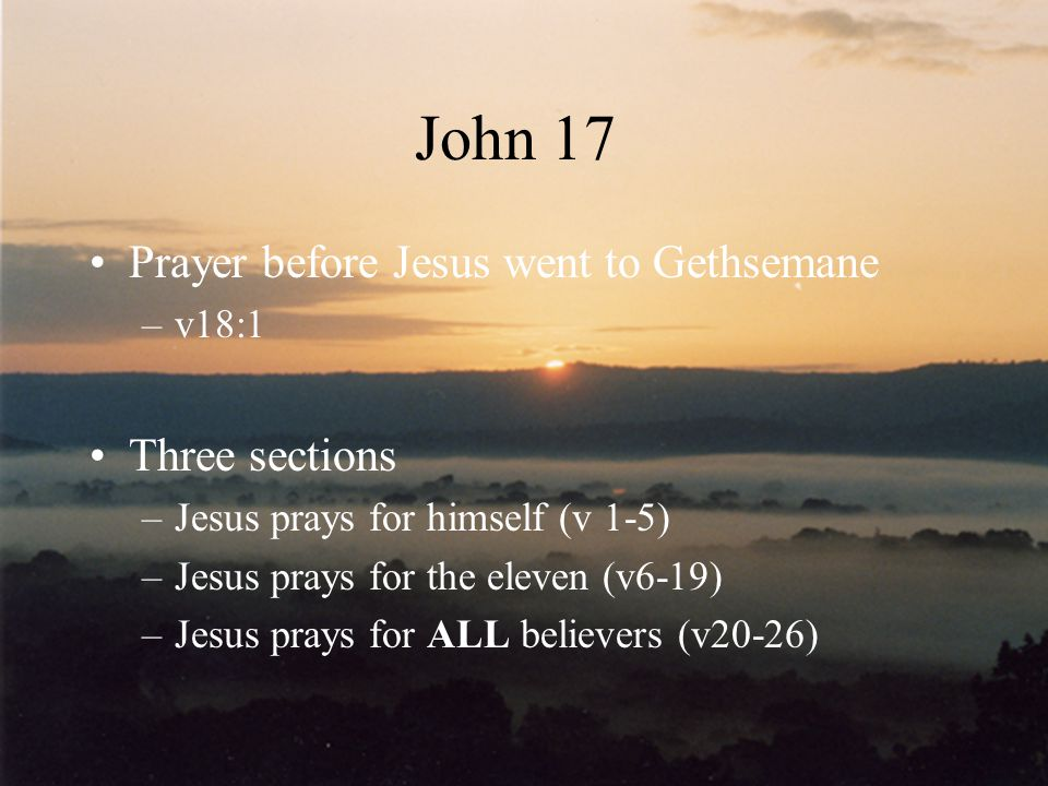 John 17 Prayer before Jesus went to Gethsemane Three sections v18:1