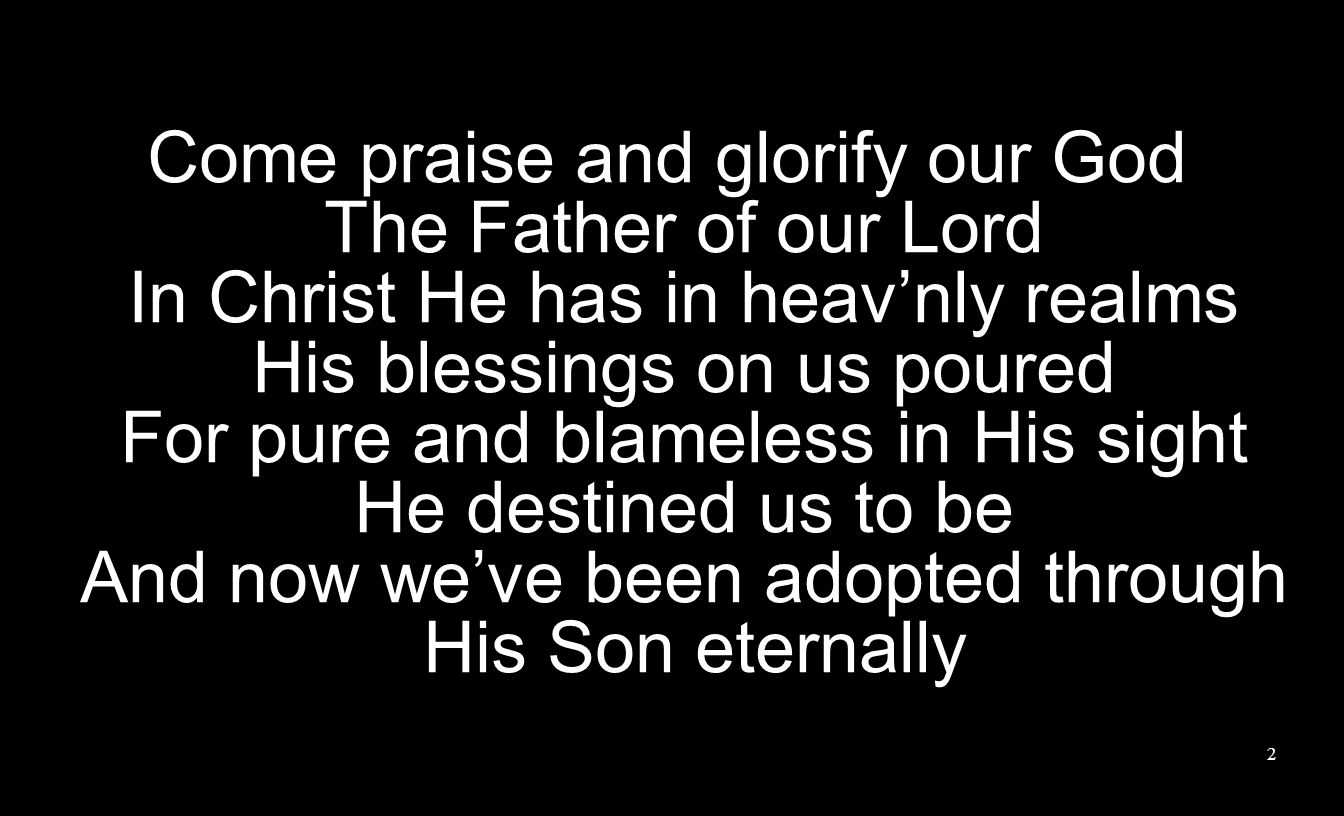 Come praise and glorify our God The Father of our Lord In Christ He has in heav'nly realms His blessings on us poured For pure and blameless in His sight He destined us to be And now we've been adopted through His Son eternally