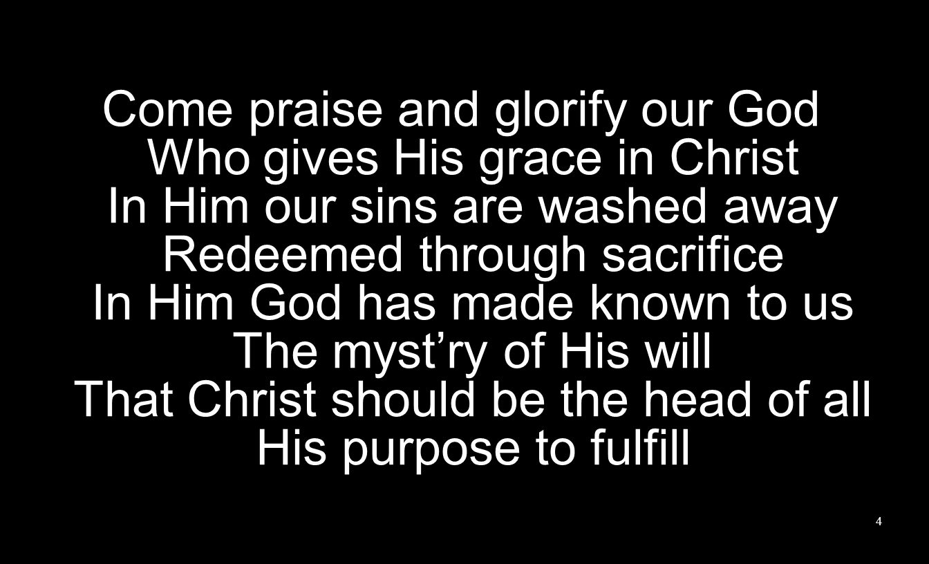 Come praise and glorify our God Who gives His grace in Christ In Him our sins are washed away Redeemed through sacrifice In Him God has made known to us The myst'ry of His will That Christ should be the head of all His purpose to fulfill
