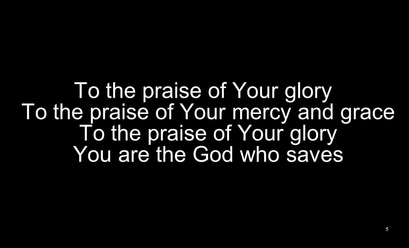 To the praise of Your glory To the praise of Your mercy and grace To the praise of Your glory You are the God who saves