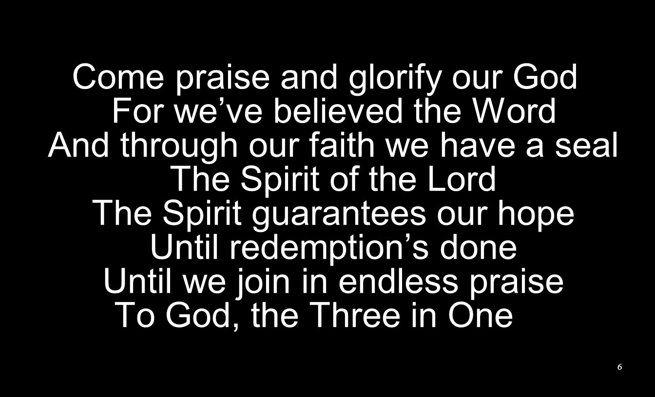 Come praise and glorify our God For we've believed the Word And through our faith we have a seal The Spirit of the Lord The Spirit guarantees our hope Until redemption's done Until we join in endless praise To God, the Three in One